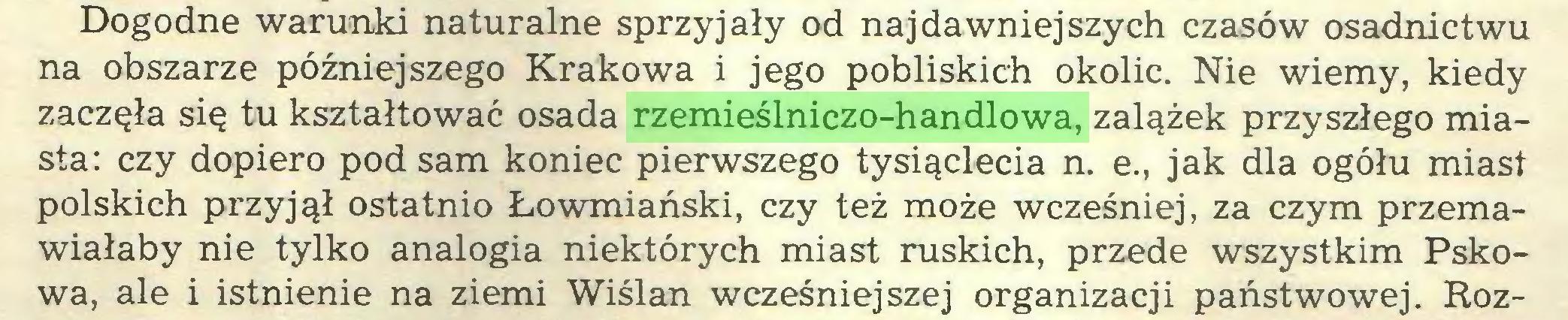 (...) Dogodne warunki naturalne sprzyjały od najdawniejszych czasów osadnictwu na obszarze późniejszego Krakowa i jego pobliskich okolic. Nie wiemy, kiedy zaczęła się tu kształtować osada rzemieślniczo-handlowa, zalążek przyszłego miasta: czy dopiero pod sam koniec pierwszego tysiąclecia n. e., jak dla ogółu miast polskich przyjął ostatnio Łowmiański, czy też może wcześniej, za czym przemawiałaby nie tylko analogia niektórych miast ruskich, przede wszystkim Pskowa, ale i istnienie na ziemi Wiślan wcześniejszej organizacji państwowej. Roz...
