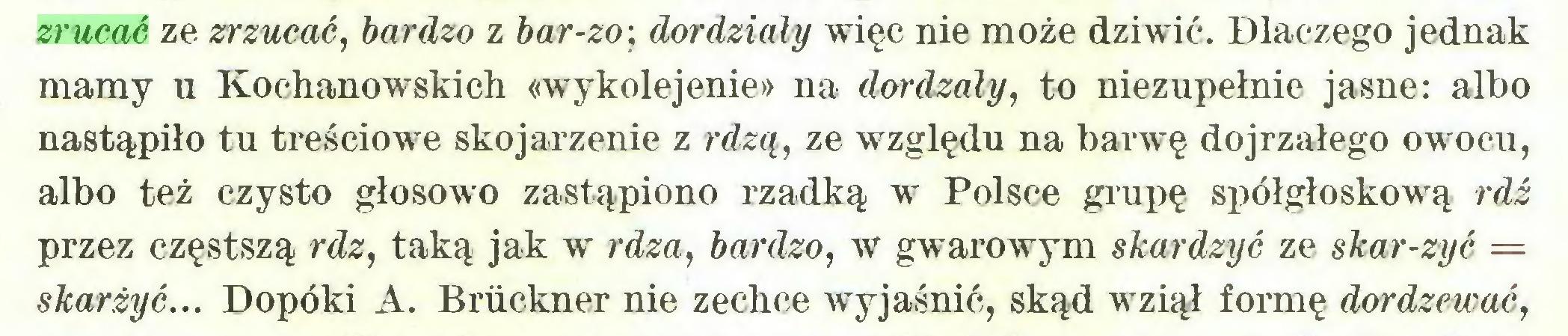 (...) zrucać ze zrzucać, bardzo z bar-zo\ dordziały więc nie może dziwić. Dlaczego jednak mamy u Kochanowskich «wykolejenie» na dordzały, to niezupełnie jasne: albo nastąpiło tu treściowe skojarzenie z rdzą, ze względu na barwę dojrzałego owocu, albo też czysto głosowo zastąpiono rzadką w Polsce grupę spółgłoskowy rdź przez częstszą rdz, taką jak w rdza, bardzo, w gwarowym skardzyć ze skar-zyć = skarżyć... Dopóki A. Brückner nie zechce wTyjaśnić, skąd wTziął formę dordzewać,...