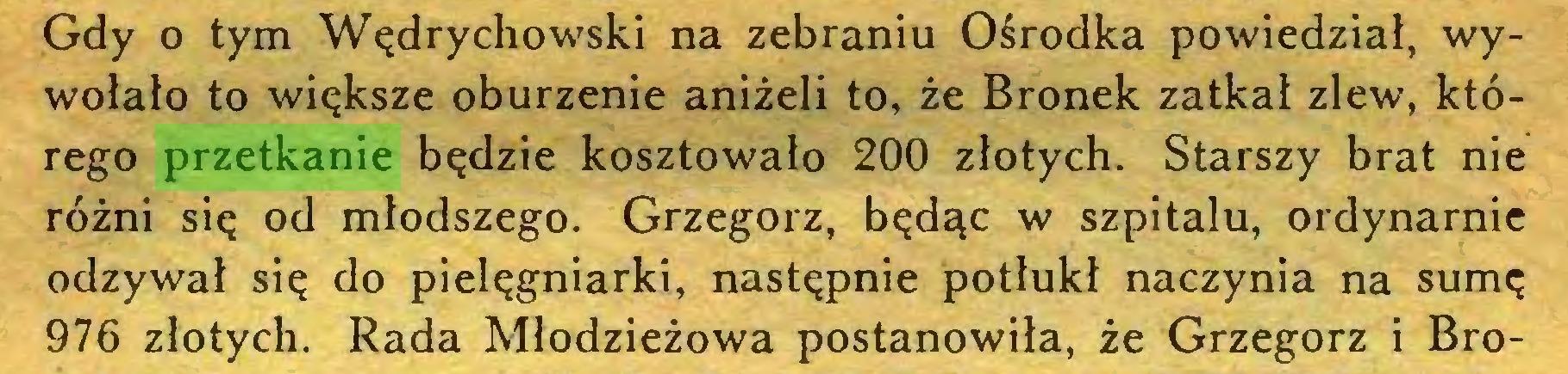 (...) Gdy o tym Wędrychowski na zebraniu Ośrodka powiedział, wywołało to większe oburzenie aniżeli to, że Bronek zatkał zlew, którego przetkanie będzie kosztowało 200 złotych. Starszy brat nie różni się od młodszego. Grzegorz, będąc w szpitalu, ordynarnie odzywał się do pielęgniarki, następnie potłukł naczynia na sumę 976 złotych. Rada Młodzieżowa postanowiła, że Grzegorz i Bro...