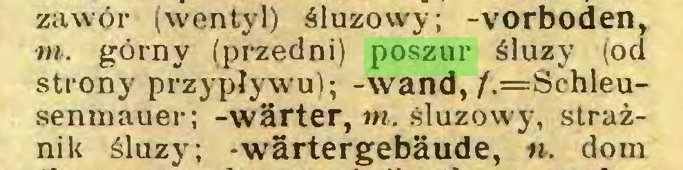 (...) zawór (wentyl) śluzowy; -vorboden, m. górny (przedni) poszur śluzy (od strony przypływu); -wand,/.=Schleusenmauer; -wärter, tn. śluzowy, strażnik śluzy; -wärtergebäude, n. dom...