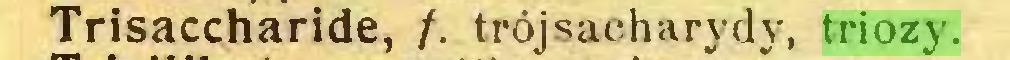 (...) Trisaccharide, /. trójsacharydy, triozy...