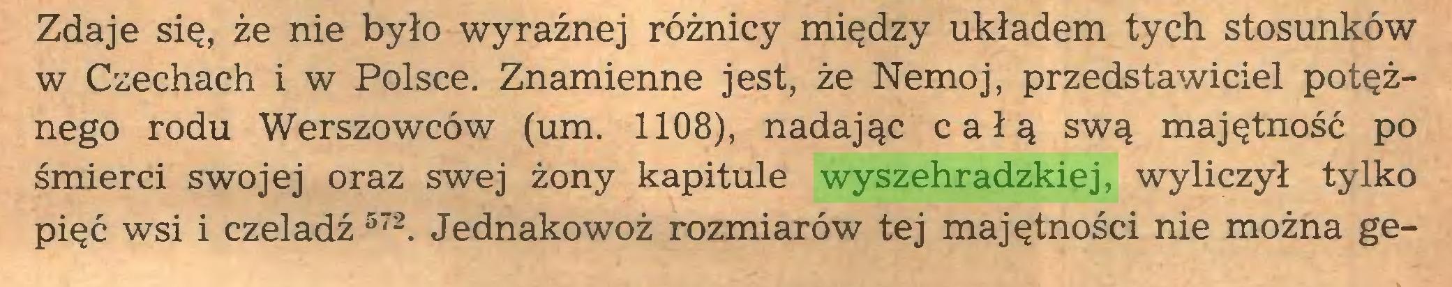 (...) Zdaje się, że nie było wyraźnej różnicy między układem tych stosunków w Czechach i w Polsce. Znamienne jest, że Nemoj, przedstawiciel potężnego rodu Werszowców (um. 1108), nadając całą swą majętność po śmierci swojej oraz swej żony kapitule wyszehradzkiej, wyliczył tylko pięć wsi i czeladź 572. Jednakowoż rozmiarów tej majętności nie można ge...