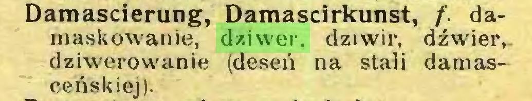 (...) Damascierung, Damascirkunst, f. damaskowanie, dziwer, dziwir, dźwier, dziwerowanie (deseń na stali damasceńskiej)...