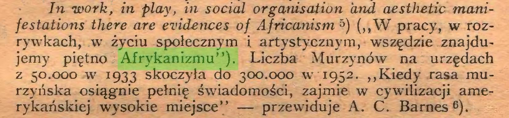 """(...) In work, in play, in social organisation and aesthetic manifestations there are evidences oj Africanism 5) (,,W pracy, w rozrywkach, w życiu społecznym i artystycznym, wszędzie znajdujemy piętno Afrykanizmu""""). Liczba Murzynów na urzędach z 50.000 w 1933 skoczyła do 300.000 w 1952. ,,Kiedy rasa murzyńska osiągnie pełnię świadomości, zajmie w cywilizacji amerykańskiej wysokie miejsce"""" — przewiduje A. C. Barnes 6)..."""