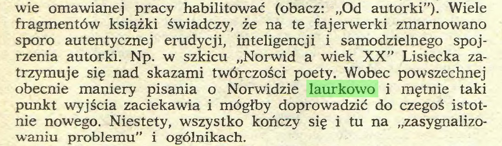 """(...) wie omawianej pracy habilitować (obacz: """"Od autorki""""). Wiele fragmentów książki świadczy, że na te fajerwerki zmarnowano sporo autentycznej erudycji, inteligencji i samodzielnego spojrzenia autorki. Np. w szkicu """"Norwid a wiek XX"""" Lisiecka zatrzymuje się nad skazami twórczości poety. Wobec powszechnej obecnie maniery pisania o Norwidzie laurkowo i mętnie taki punkt wyjścia zaciekawia i mógłby doprowadzić do czegoś istotnie nowego. Niestety, wszystko kończy się i tu na """"zasygnalizowaniu problemu"""" i ogólnikach..."""