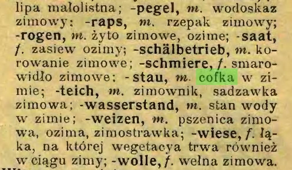 """(...) lipa małolistna; -pegel, tn. wodoskaz zimowy; -raps, to. rzepak zimowy; -rogen, tn. żyto zimowe, ozime; -saat, /. zasiew ozimy; -schälbetrieb, tn. korowanie zimowe; -schmiere,/, smarowidło zimowe; -stau, to cofka w zimie; -teich, tn. zimownik, sadzawka zimowa; -wasserstand, tn. stan wody w zimie; -weizen, to. pszenica zimowa, ozima, zirnostrawka; -wiese,/"""", łąka, na której wegetacya trwa również wciągu zimy; -wolle,/, wełna zimowa..."""