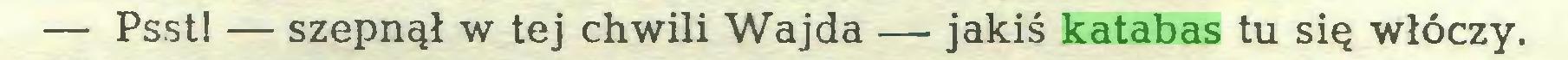 (...) — Psst! — szepnął w tej chwili Wajda — jakiś katabas tu się włóczy...