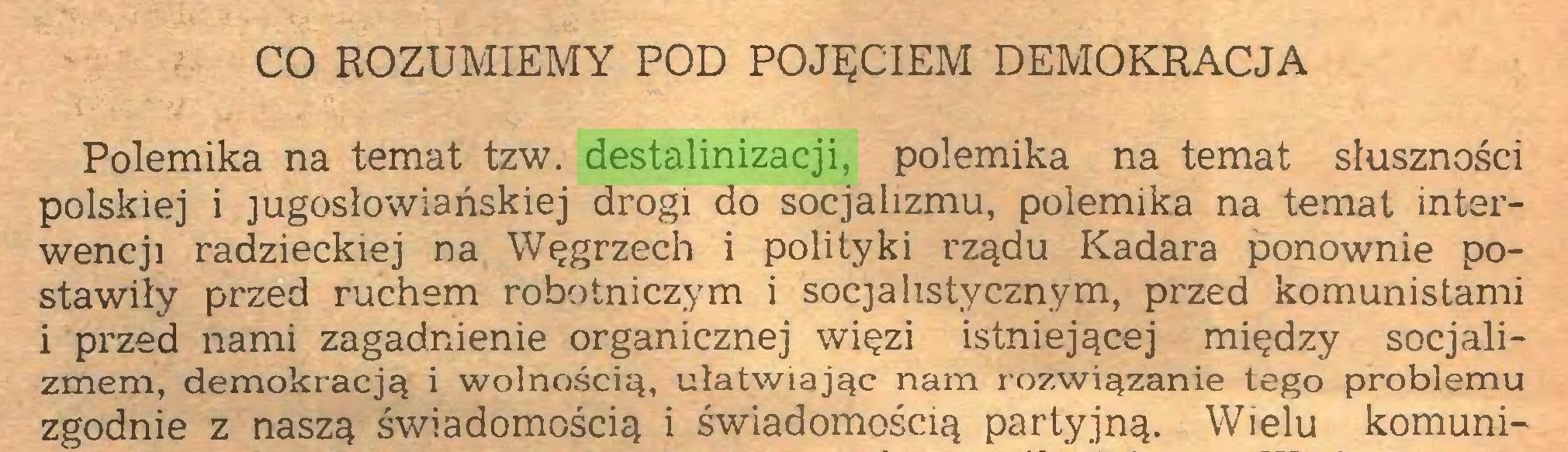 (...) CO ROZUMIEMY POD POJĘCIEM DEMOKRACJA Polemika na temat tzw. destalinizacji, polemika na temat słuszności polskiej i jugosłowiańskiej drogi do socjalizmu, polemika na temat interwencji radzieckiej na Węgrzech i polityki rządu Kadara ponownie postawiły przed ruchem robotniczym i socjalistycznym, przed komunistami i przed nami zagadnienie organicznej więzi istniejącej między socjalizmem, demokracją i wolnością, ułatwiając nam rozwiązanie tego problemu zgodnie z naszą świadomością i świadomością partyjną. Wielu komuni...