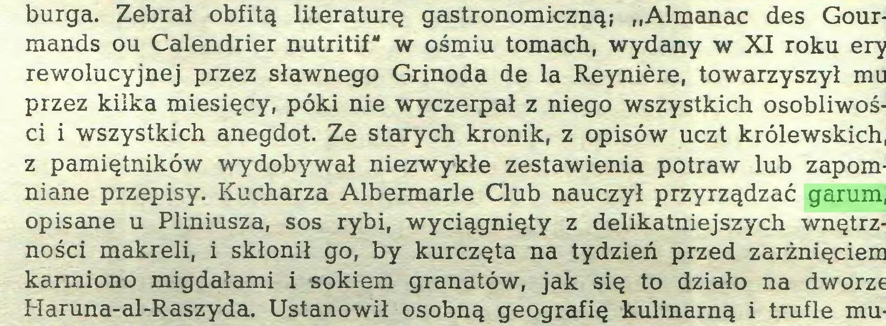 """(...) burga. Zebrał obfitą literaturę gastronomiczną; """"Almanac des Gourmands ou Calendrier nutritif"""" w ośmiu tomach, wydany w XI roku ery rewolucyjnej przez sławnego Grinoda de la Reynière, towarzyszył mu przez kilka miesięcy, póki nie wyczerpał z niego wszystkich osobliwości i wszystkich anegdot. Ze starych kronik, z opisów uczt królewskich, z pamiętników wydobywał niezwykłe zestawienia potraw lub zapomniane przepisy. Kucharza Albermarle Club nauczył przyrządzać garum, opisane u Pliniusza, sos rybi, wyciągnięty z delikatniejszych wnętrzności makreli, i skłonił go, by kurczęta na tydzień przed zarżnięciem karmiono migdałami i sokiem granatów, jak się to działo na dworze Haruna-al-Raszyda. Ustanowił osobną geografię kulinarną i trufle mu..."""