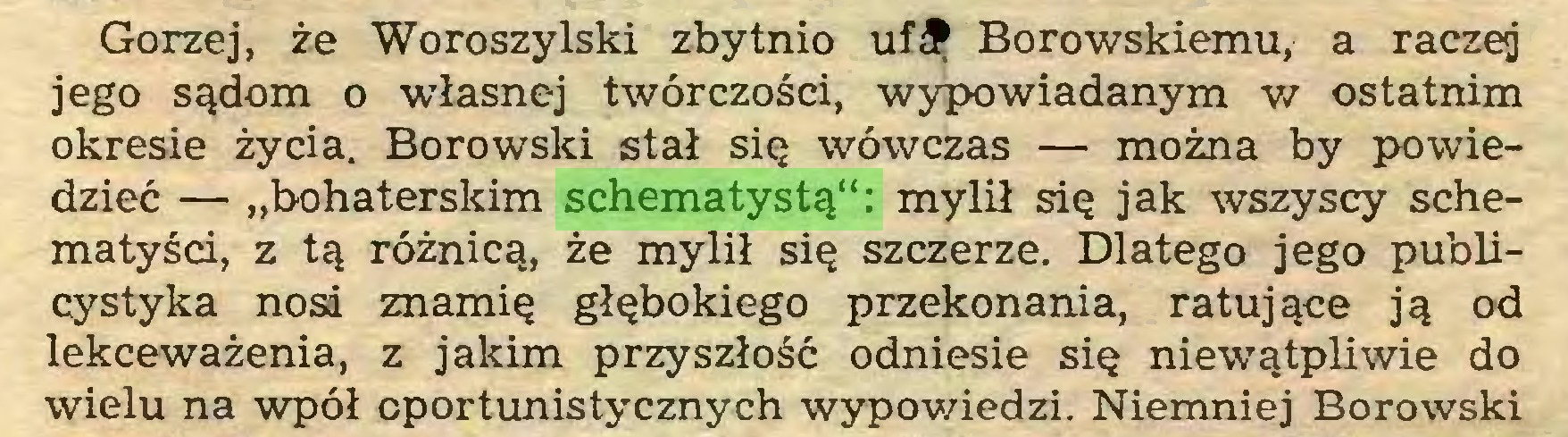 """(...) Gorzej, że Woroszylski zbytnio uf£ Borowskiemu, a raczej jego sądom o własnej twórczości, wypowiadanym w ostatnim okresie życia. Borowski stał się wówczas — można by powiedzieć — """"bohaterskim schematystą"""": mylił się jak wszyscy schematyści, z tą różnicą, że mylił się szczerze. Dlatego jego publicystyka nosa znamię głębokiego przekonania, ratujące ją od lekceważenia, z jakim przyszłość odniesie się niewątpliwie do wielu na wpół cportunistycznych wypowiedzi. Niemniej Borowski..."""