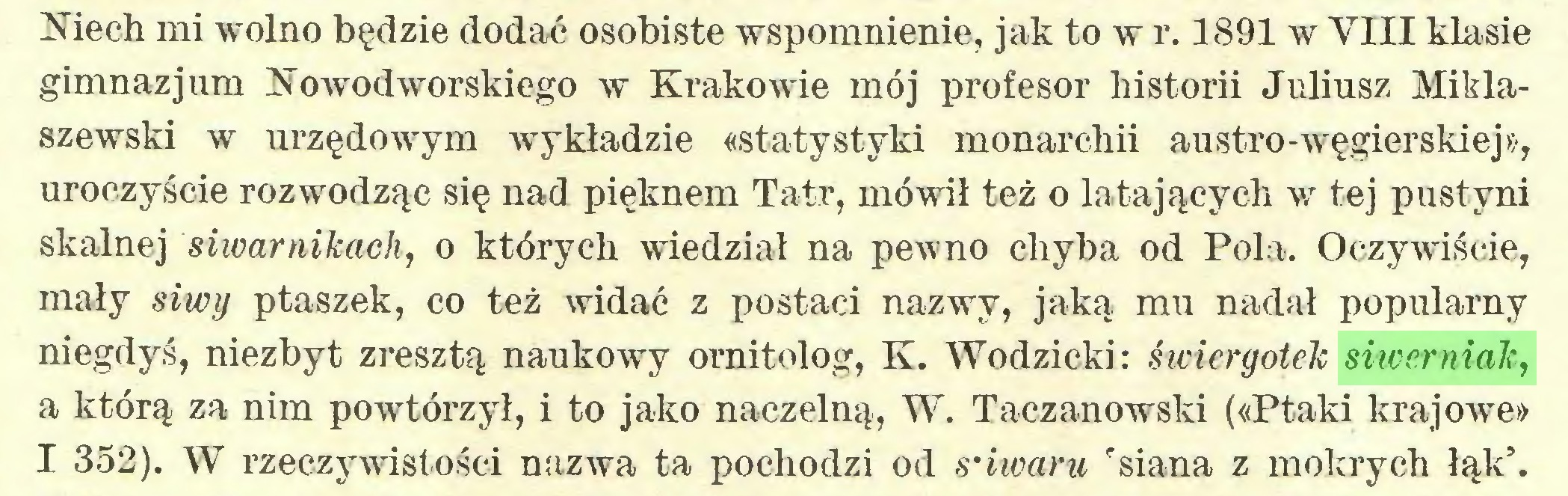 """(...) Niech mi wolno będzie dodać osobiste wspomnienie, jak to w r. 1891 w VIII klasie gimnazjum Nowodworskiego w Krakowie mój profesor historii Juliusz Miklaszewski w urzędowym wykładzie «statystyki monarchii austro-węgierskiej», uroczyście rozwodząc się nad pięknem Tatr, mówił też o latających w tej pustyni skalnej siwarnikaeh, o których wiedział na pewno chyba od Pola. Oczywiście, mały siwy ptaszek, co też widać z postaci nazwy, jaką mu nadał popularny niegdyś, niezbyt zresztą naukowy ornitolog, K. Wodzicki: świcrgotek siwerniak, a którą za nim powtórzył, i to jako naczelną, W. Taczanowski («Ptaki krajowe» I 352). W rzeczywistości nazwa ta pochodzi od s'iwaru """"siana z mokrych łąk'..."""