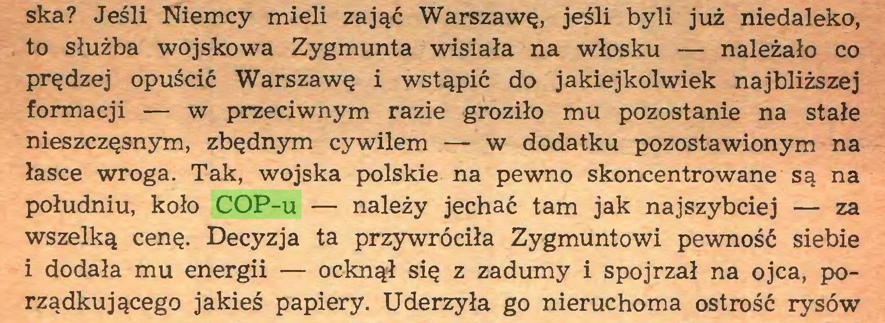 (...) ska? Jeśli Niemcy mieli zająć Warszawę, jeśli byli już niedaleko, to służba wojskowa Zygmunta wisiała na włosku — należało co prędzej opuścić Warszawę i wstąpić do jakiejkolwiek najbliższej formacji — w przeciwnym razie groziło mu pozostanie na stałe nieszczęsnym, zbędnym cywilem — w dodatku pozostawionym na łasce wroga. Tak, wojska polskie na pewno skoncentrowane są na południu, koło COP-u — należy jechać tam jak najszybciej — za wszelką cenę. Decyzja ta przywróciła Zygmuntowi pewność siebie 1 dodała mu energii — ocknął się z zadumy i spojrzał na ojca, porządkującego jakieś papiery. Uderzyła go nieruchoma ostrość rysów...