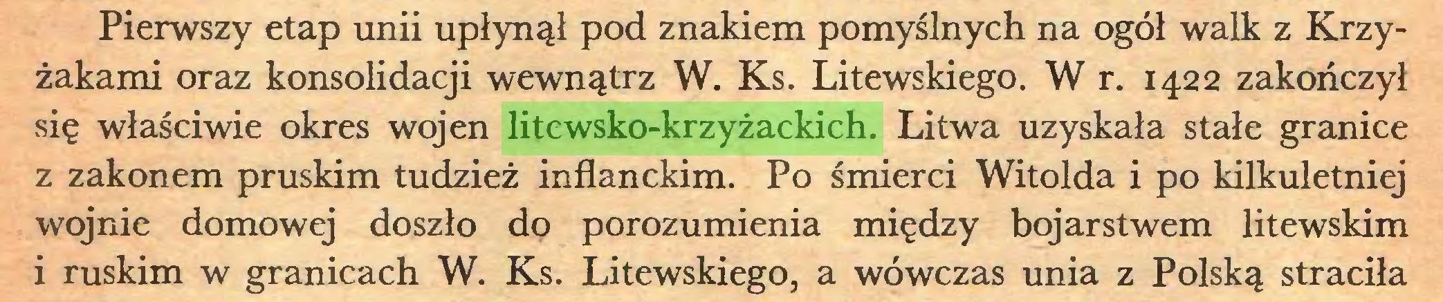 (...) Pierwszy etap unii upłynął pod znakiem pomyślnych na ogół walk z Krzyżakami oraz konsolidacji wewnątrz W. Ks. Litewskiego. W r. 1422 zakończył się właściwie okres wojen litewsko-krzyżackich. Litwa uzyskała stałe granice z zakonem pruskim tudzież inflanckim. Po śmierci Witolda i po kilkuletniej wojnie domowej doszło do porozumienia między bojarstwem litewskim i ruskim w granicach W. Ks. Litewskiego, a wówczas unia z Polską straciła...