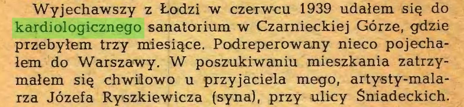 (...) Wyjechawszy z Łodzi w czerwcu 1939 udałem się do kardiologicznego sanatorium w Czarnieckiej Górze, gdzie przebyłem trzy miesiące. Podreperowany nieco pojechałem do Warszawy. W poszukiwaniu mieszkania zatrzymałem się chwilowo u przyjaciela mego, artysty-malarza Józefa Ryszkiewicza (syna), przy ulicy Śniadeckich...