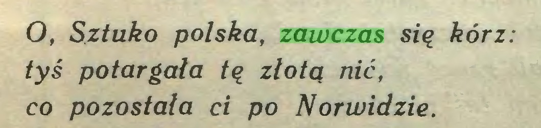 (...) O, Sztuko polska, zawczas się kórz: tyś potargała tę złotą nić, co pozostała ci po Norwidzie...