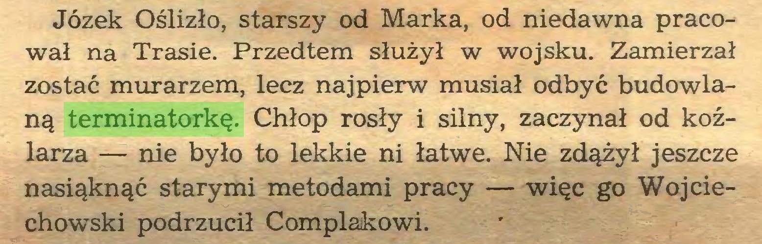 (...) Józek Oślizło, starszy od Marka, od niedawna pracował na Trasie. Przedtem służył w wojsku. Zamierzał zostać murarzem, lecz najpierw musiał odbyć budowlaną terminatorkę. Chłop rosły i silny, zaczynał od koźlarza — nie było to lekkie ni łatwe. Nie zdążył jeszcze nasiąknąć starymi metodami pracy — więc go Wojciechowski podrzucił Complakowi...