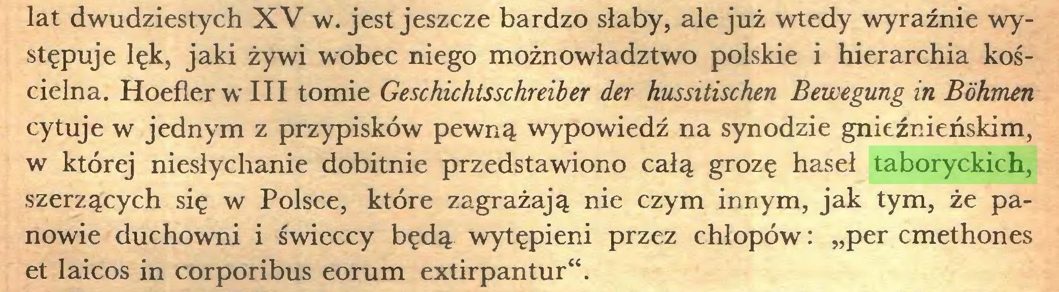 """(...) lat dwudziestych XV w. jest jeszcze bardzo słaby, ale już wtedy wyraźnie występuje lęk, jaki żywi wobec niego możnowładztwo polskie i hierarchia kościelna. HoeflerwIII tomie Geschichtsschreiber der hussitischen Bewegung in Böhmen cytuje w jednym z przypisków pewną wypowiedź na synodzie gnieźnieńskim, w której niesłychanie dobitnie przedstawiono całą grozę haseł taboryckich, szerzących się w Polsce, które zagrażają nie czym innym, jak tym, że panowie duchowni i świeccy będą wytępieni przez chłopów: """"per cmethones et laicos in corporibus eorum extirpantur""""..."""