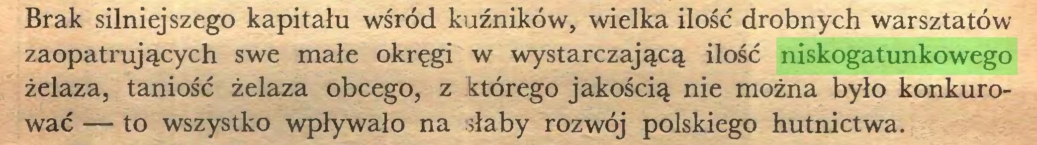 (...) Brak silniejszego kapitału wśród kuźników, wielka ilość drobnych warsztatów zaopatrujących swe małe okręgi w wystarczającą ilość niskogatunkowego żelaza, taniość żelaza obcego, z którego jakością nie można było konkurować — to wszystko wpływało na słaby rozwój polskiego hutnictwa...