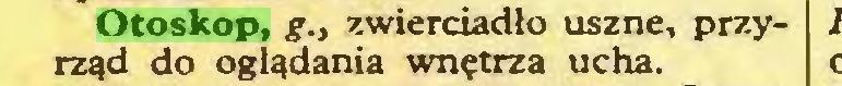 (...) Otoskop, g., zwierciadło uszne, przyrząd do oglądania wnętrza ucha...