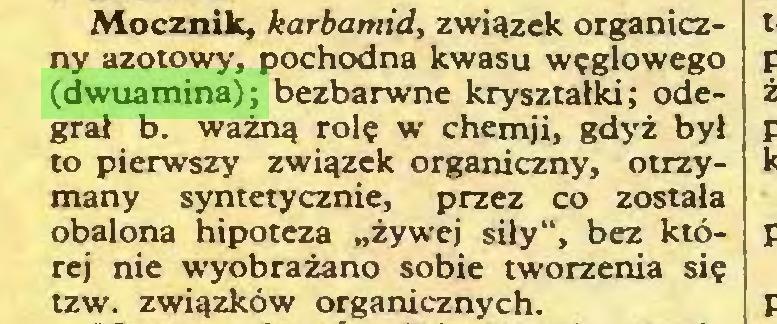 """(...) Mocznik, karbamid, związek organiczny azotowy, pochodna kwasu węglowego (dwuamina); bezbarwne kryształki; odegrał b. ważną rolę w chemji, gdyż był to pierwszy związek organiczny, otrzymany syntetycznie, przez co została obalona hipoteza """"żywej siły"""", bez której nie wyobrażano sobie tworzenia się tzw. związków organicznych..."""
