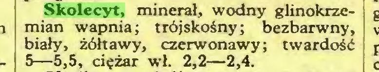 (...) Skolecyt, minerał, wodny glinokrzemian wapnia; trójskośny; bezbarwny, biały, żółtawy, czerwonawy; twardość 5—5,5, ciężar wł. 2,2—2,4...
