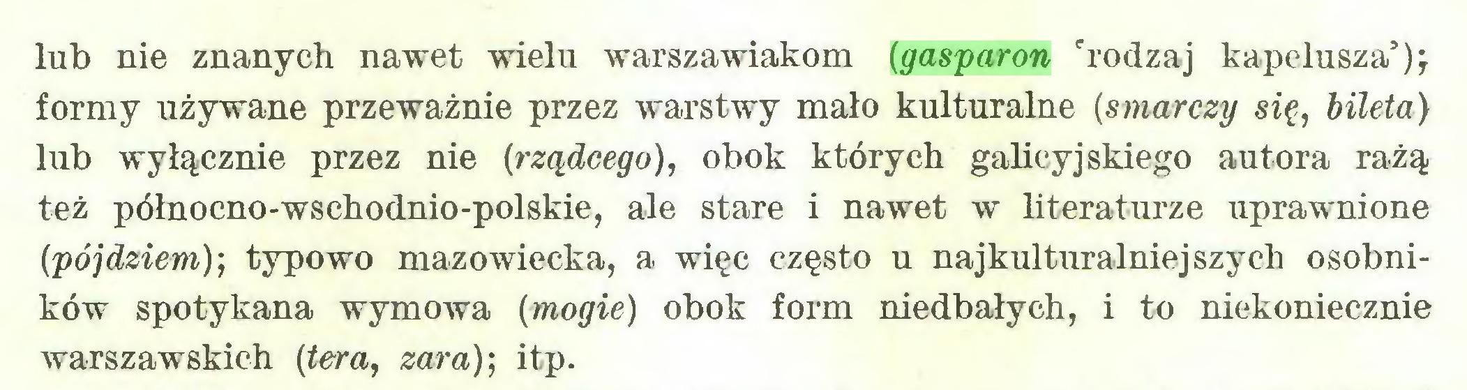 (...) lub nie znanych nawet wielu warszawiakom (gasparon 'rodzaj kapelusza5 formy używane przeważnie przez warstwy mało kulturalne (smarczy się, bileta) lub wyłącznie przez nie (rządcego), obok których galicyjskiego autora rażą też północno-wschodnio-polskie, ale stare i nawet w literaturze uprawnione (pójdziem)-, typowo mazowiecka, a więc często u najkulturalniej szych osobników spotykana wymowa (mogie) obok form niedbałych, i to niekoniecznie warszawskich (tera, zara); itp...