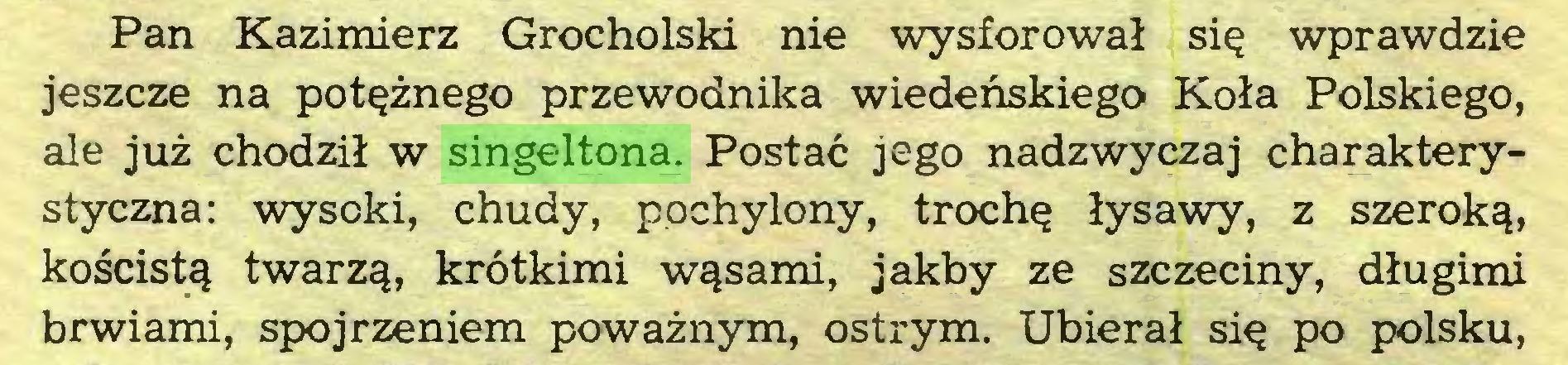 (...) Pan Kazimierz Grocholski nie wysforował się wprawdzie jeszcze na potężnego przewodnika wiedeńskiego Koła Polskiego, ale już chodził w singeltona. Postać jego nadzwyczaj charakterystyczna: wysoki, chudy, pochylony, trochę łysawy, z szeroką, kościstą twarzą, krótkimi wąsami, jakby ze szczeciny, długimi brwiami, spojrzeniem poważnym, ostrym. Ubierał się po polsku,...