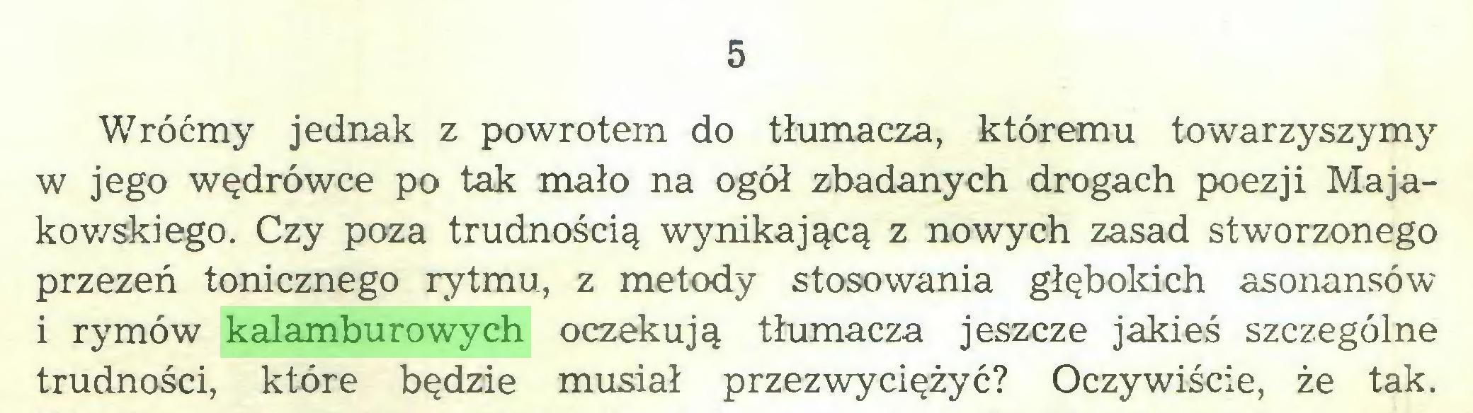 (...) 5 Wróćmy jednak z powrotem do tłumacza, któremu towarzyszymy w jego wędrówce po tak mało na ogół zbadanych drogach poezji Majakowskiego. Czy poza trudnością wynikającą z nowych zasad stworzonego przezeń tonicznego rytmu, z metody stosowania głębokich asonansów i rymów kalamburowych oczekują tłumacza jeszcze jakieś szczególne trudności, które będzie musiał przezwyciężyć? Oczywiście, że tak...