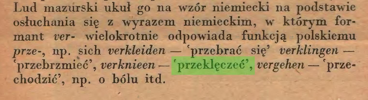 (...) Lud mazurski ukuł go na wzór niemiecki na podstawie osłuchania się z wyrazem niemieckim, wr którym formant ver- wielokrotnie odpowiada funkcją polskiemu prze-, np. sich verkleiden — 'przebrać się' verklingen — 'przebrzmieć', verknieen — 'przeklęczeć', vergehen — 'przechodzić', np. o bólu itd...