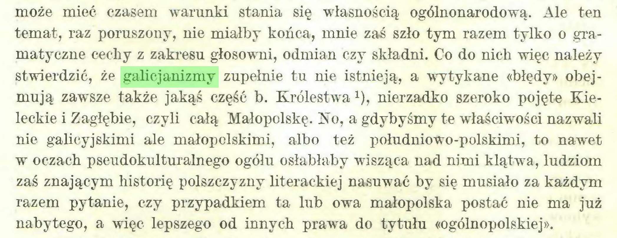 (...) może mieć czasem warunki stania się własnością ogólnonarodową. Ale ten temat, raz poruszony, nie miałby końca, mnie zaś szło tym razem tylko o gramatyczne cechy z zakresu głosowm, odmian czy składni. Co do nich więc należy stwierdzić, że galicjanizmy zupełnie tu nie istnieją, a wytykane «błędy» obejmują zawsze także jakąś część b. Królestwax), nierzadko szeroko pojęte Kieleckie i Zagłębie, czyli całą Małopolskę. Ko, a gdybyśmy te właściwości nazwali nie galicyjskimi ale małopolskimi, albo też południowo-polskimi, to nawet w oczach pseudokulturalnego ogóiu osłabłaby wisząca nad nimi klątwa, ludziom zaś znającym historię polszczyzny literackiej nasuw ać by się musiało za każdym razem pytanie, czy przypadkiem ta lub owa małopolska postać nie ma już nabytego, a więc lepszego od innych prawa do tytułn «ogólnopolskiej»...