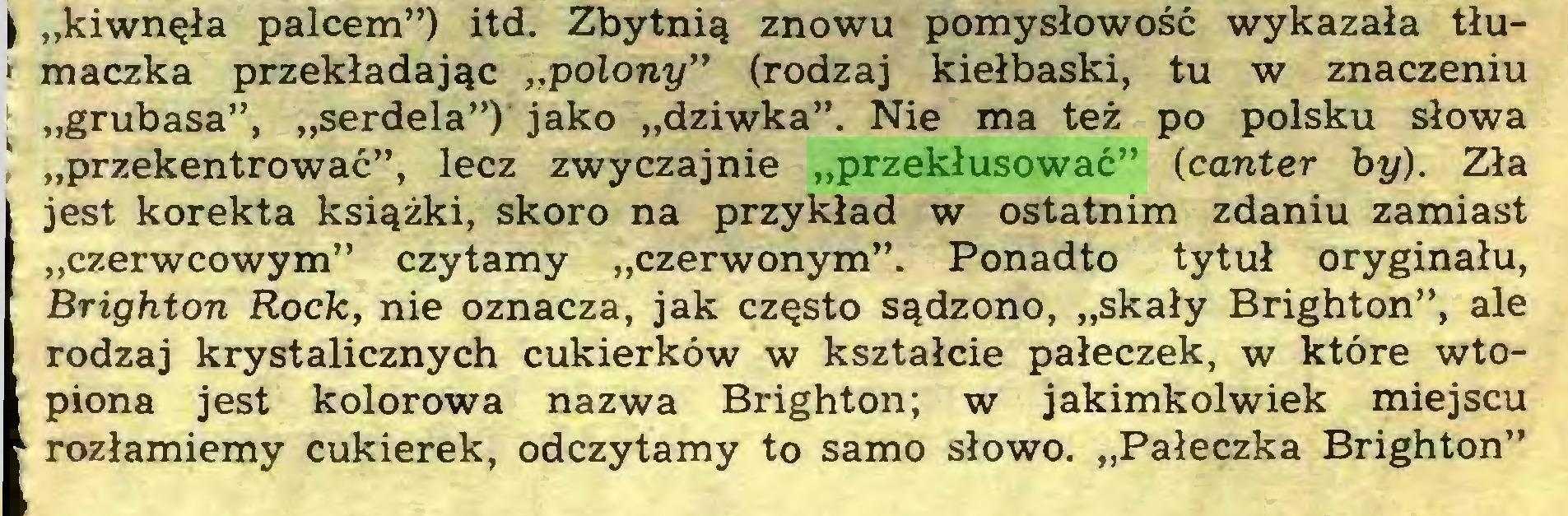 """(...) \ """"kiwnęła palcem"""") itd. Zbytnią znowu pomysłowość wykazała tłu' mączką przekładając """"polony"""" (rodzaj kiełbaski, tu w znaczeniu ! """"grubasa"""", """"serdela"""") jako """"dziwka"""". Nie ma też po polsku słowa """"przekentrować"""", lecz zwyczajnie """"przekłusować"""" (canter by). Zła jest korekta książki, skoro na przykład w ostatnim zdaniu zamiast """"czerwcowym"""" czytamy """"czerwonym"""". Ponadto tytuł oryginału, Brighton Rock, nie oznacza, jak często sądzono, """"skały Brighton"""", ale rodzaj krystalicznych cukierków w kształcie pałeczek, w które wtopiona jest kolorowa nazwa Brighton; w jakimkolwiek miejscu 1 rozłamiemy cukierek, odczytamy to samo słowo. """"Pałeczka Brighton""""..."""