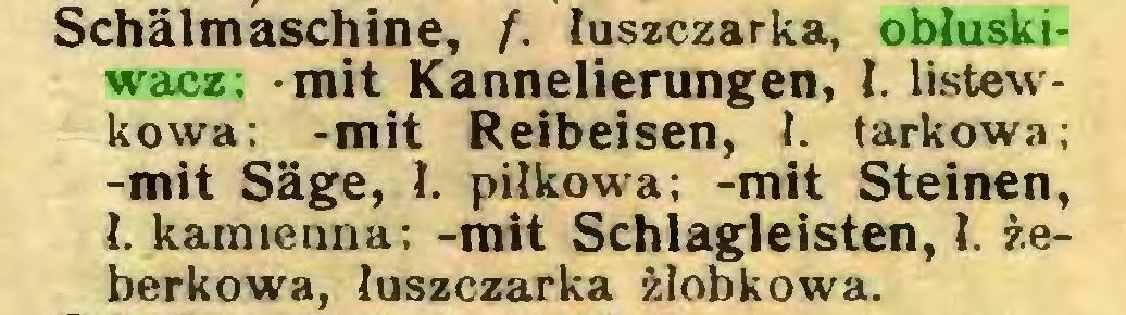 (...) Schälmaschine, f. łuszczarka, obłuskiwacz; -mit Kannelierungen, I. listewkowa; -mit Reibeisen, ł. tarkowa; -mit Säge, ł. piłkowa; -mit Steinen, ł. kamienna; -mit Schlagleisten, ł. żeberkowa, łuszczarka żłobkowa...