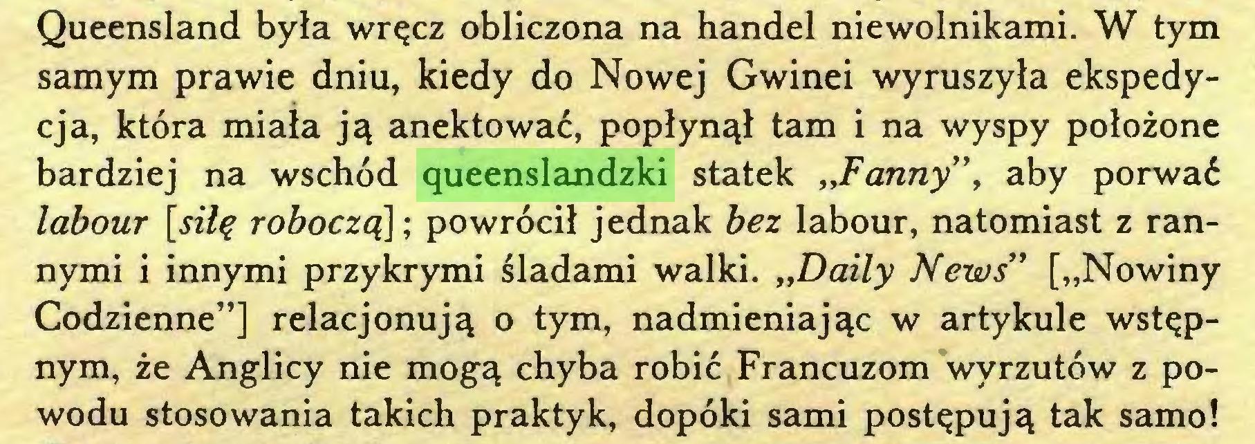"""(...) Queensland była wręcz obliczona na handel niewolnikami. W tym samym prawie dniu, kiedy do Nowej Gwinei wyruszyła ekspedycja, która miała ją anektować, popłynął tam i na wyspy położone bardziej na wschód queenslandzki statek """"Fanny"""", aby porwać labour [silę roboczą\; powrócił jednak bez labour, natomiast z rannymi i innymi przykrymi śladami walki. """"Daily News"""" [""""Nowiny Codzienne""""] relacjonują o tym, nadmieniając w artykule wstępnym, że Anglicy nie mogą chyba robić Francuzom wyrzutów z powodu stosowania takich praktyk, dopóki sami postępują tak samo!..."""