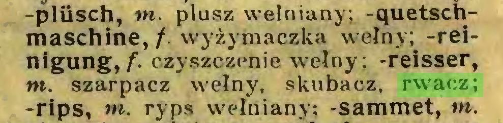 (...) -plilsch, tn. plusz wełniany; -quetschmaschine, /. wyżymaczka wełny; -relnigung, f. czyszczenie wełny; -reisser, m. szarpacz wełny, skubacz, rwacz; -rips, m. ryps wełniany; -sammet, tn...