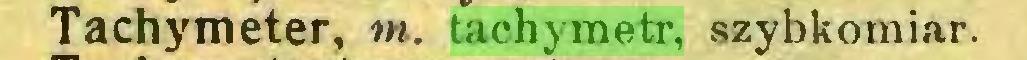 (...) Tachymeter, m. tachymetr, szybkomiar...