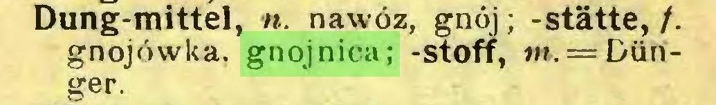 (...) Dung-mittel, n. nawóz, gnój; -statte,/, gnojówka, gnojnica; -Stoff, m. — Dünger...