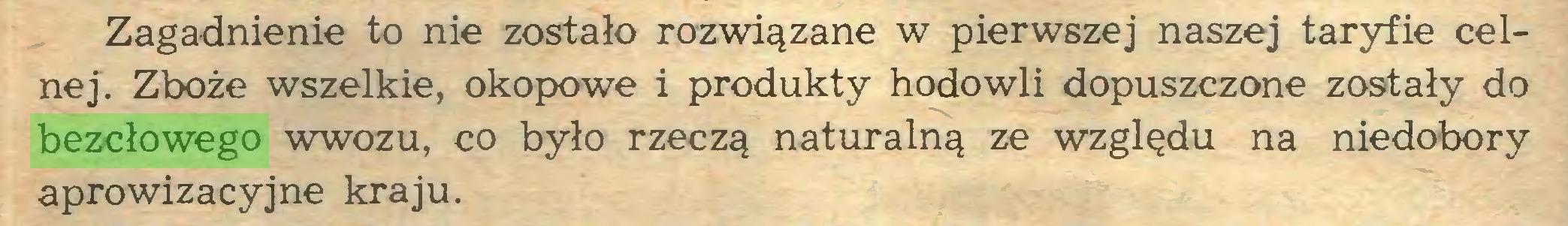 (...) Zagadnienie to nie zostało rozwiązane w pierwszej naszej taryfie celnej. Zboże wszelkie, okopowe i produkty hodowli dopuszczone zostały do bezcłowego wwozu, co było rzeczą naturalną ze względu na niedobory aprowizacyjne kraju...