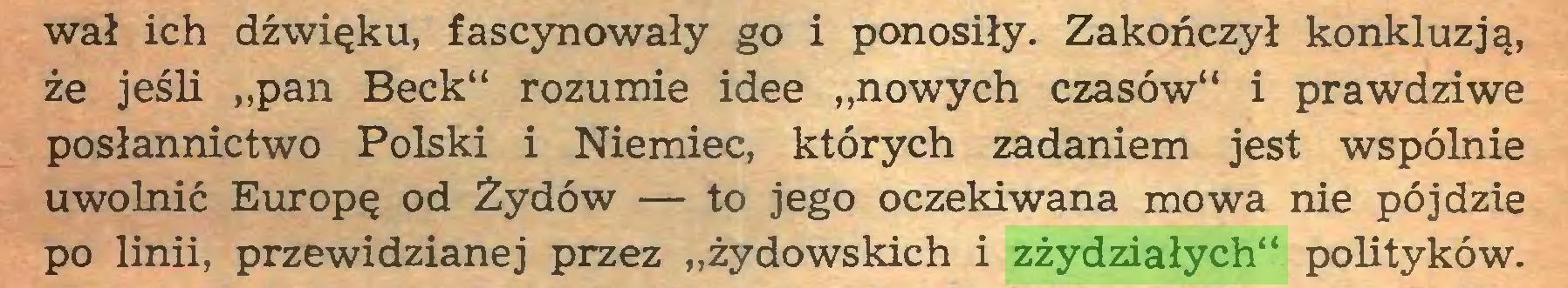 """(...) wał ich dźwięku, fascynowały go i ponosiły. Zakończył konkluzją, że jeśli """"pan Beck"""" rozumie idee """"nowych czasów"""" i prawdziwe posłannictwo Polski i Niemiec, których zadaniem jest wspólnie uwolnić Europę od Żydów — to jego oczekiwana mowa nie pójdzie po linii, przewidzianej przez """"żydowskich i zżydziałych"""" polityków..."""