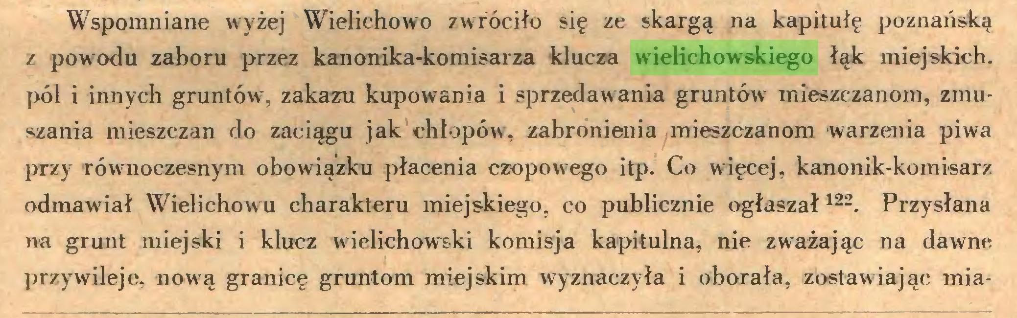 (...) Wspomniane wyżej Wielichowo zwróciło się ze skargą na kapitułę poznańską z powodu zaboru przez kanonika-komisarza klucza wielichowskiego łąk miejskich, pól i innych gruntów, zakazu kupowania i sprzedawania gruntów mieszczanom, zmuszania mieszczan do zaciągu jak chłopów, zabronienia mieszczanom warzenia piwa przy równoczesnym obowiązku płacenia czopowego itp. Co więcej, kanonik-komisarz odmawiał Wielichowu charakteru miejskiego, co publicznie ogłaszał122. Przysłana na grunt miejski i klucz wielichowski komisja kapitulna, nie zważając na dawne przywileje, nową granicę gruntom miejskim wyznaczyła i oborała, zostawiając mia...