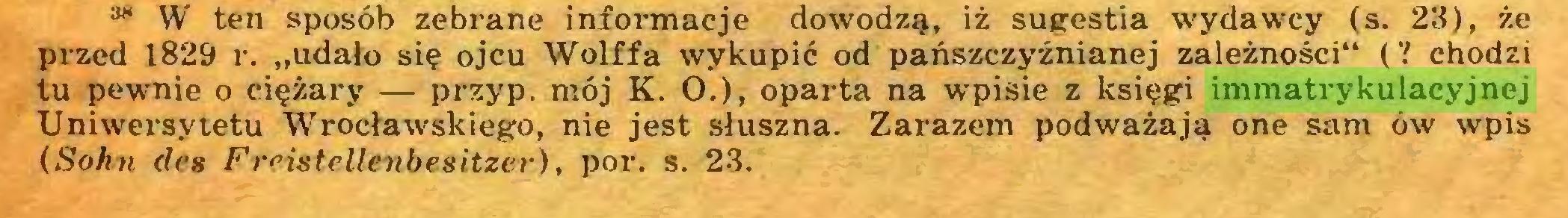 """(...) ** W ten sposób zebrane informacje dowodzą, iż sugestia wydawcy (s. 23), że przed 1829 r. """"udało się ojcu Wolffa wykupić od pańszczyźnianej zależności"""" (V chodzi tu pewnie o ciężary — przyp. mój K. O.), oparta na wpisie z księgi immatrykulacyjnej Uniwersytetu Wrocławskiego, nie jest słuszna. Zarazem podważają one sam ów wpis (Sohn des Freistellenbesitzer), por. s. 23..."""