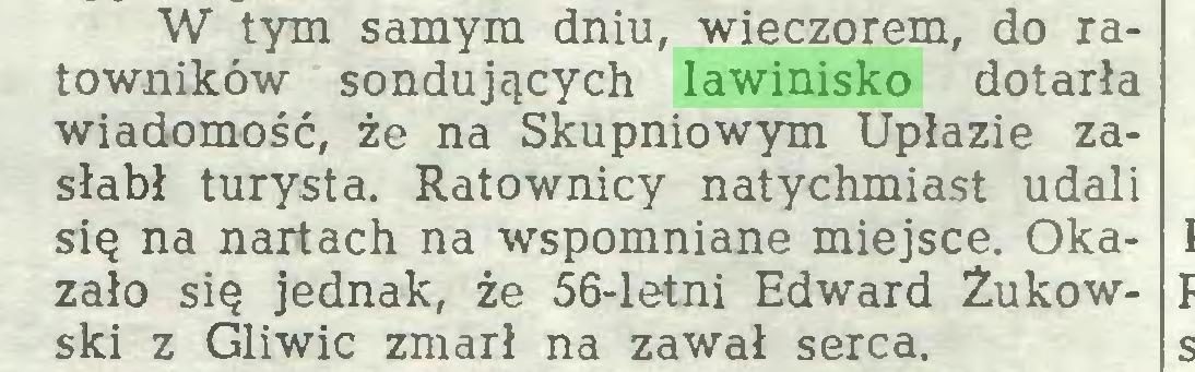 (...) W tym samym dniu, wieczorem, do ratowników sondujących lawinisko dotarła wiadomość, że na Skupniowym Upłazie zasłabł turysta. Ratownicy natychmiast udali się na nartach na wspomniane miejsce. Okazało się jednak, że 56-letni Edward Żukowski z Gliwic zmarł na zawał serca...