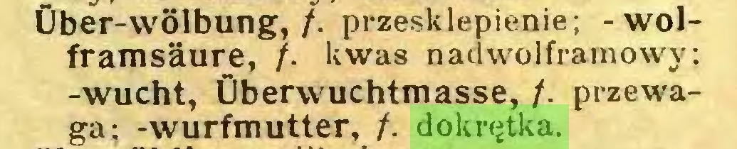(...) Über-wölbung,/. przesklepienie; - wolframsäure, /. kwas nad wolframowy; -wucht, Überwuchtmasse, /. przewaga; -wurfmutter, /. dokrętka...