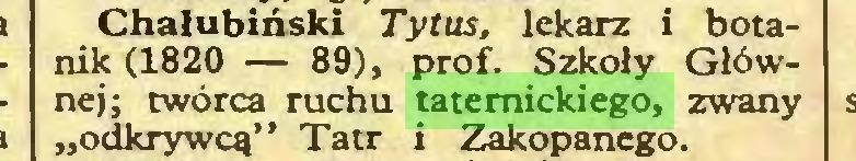 """(...) Chałubiński Tytus, lekarz i botanik (1820 — 89), prof. Szkoły Głównej; twórca ruchu taternickiego, zwany """"odkrywcą"""" Tatr i Zakopanego..."""