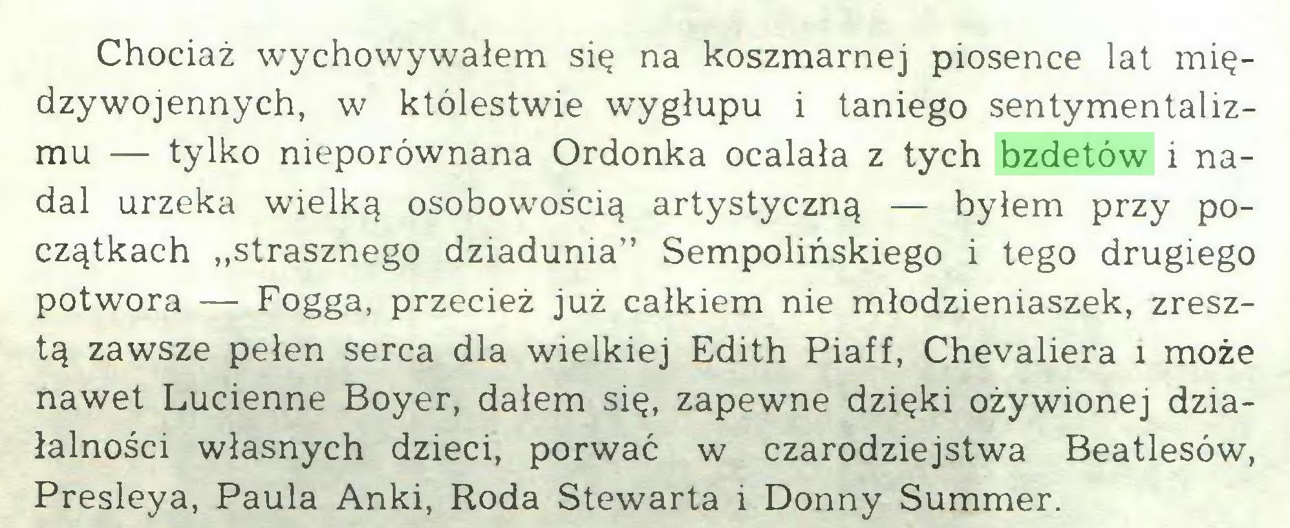 """(...) Chociaż wychowywałem się na koszmarnej piosence lat międzywojennych, w któlestwie wygłupu i taniego sentymentalizmu — tylko nieporównana Ordonka ocalała z tych bzdetów i nadal urzeka wielką osobowością artystyczną — byłem przy początkach """"strasznego dziadunia"""" Sempolińskiego i tego drugiego potwora — Fogga, przecież już całkiem nie młodzieniaszek, zresztą zawsze pełen serca dla wielkiej Edith Piaff, Chevaliera i może nawet Lucienne Boyer, dałem się, zapewne dzięki ożywionej działalności własnych dzieci, porwać w czarodziejstwa Beatlesów, Presleya, Paula Anki, Roda Stewarta i Donny Summer..."""
