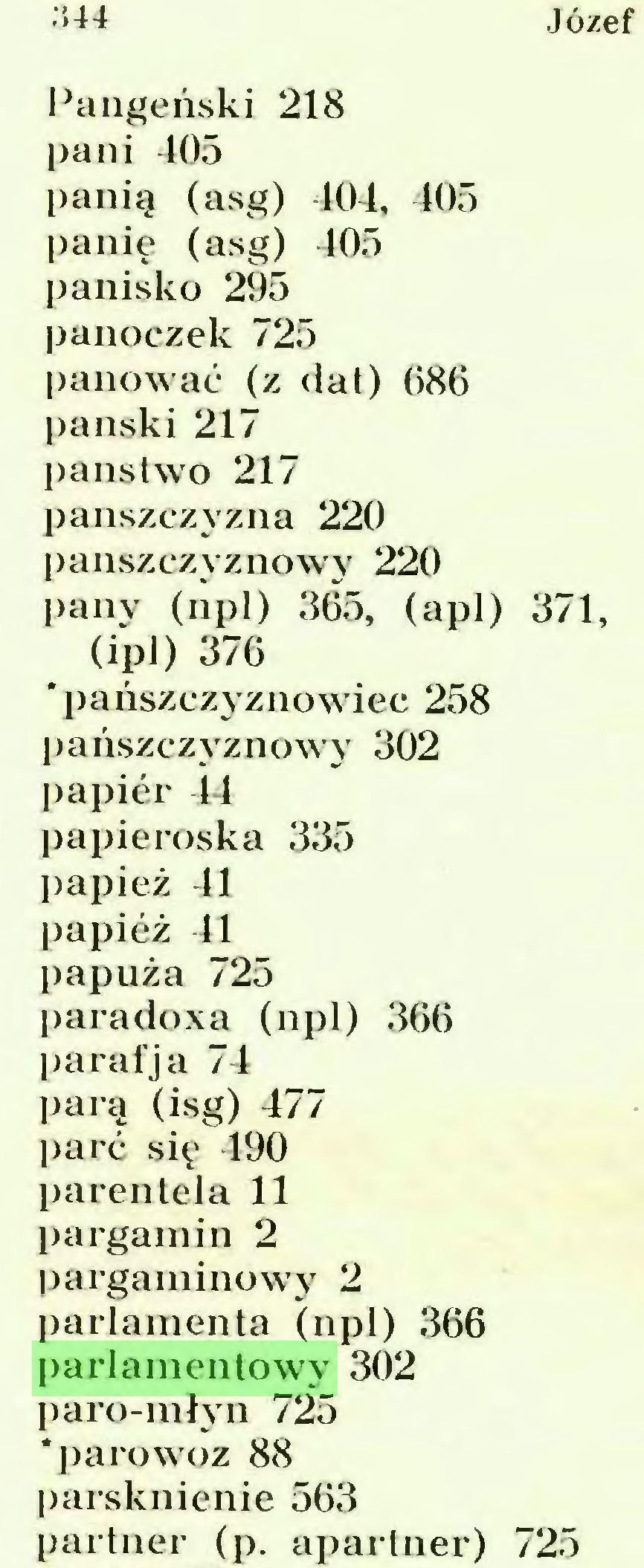(...) .344 Panieński 218 pani 405 panią (asg) 404, 405 panie (asg) 405 panisko 295 panoczek 725 panować (z dat) 086 pański 217 państwo 217 pańszczyzna 220 panszczyznowy 220 pany (npl) 365, (apl) 371, (ipl) 376 'pańszczyznowiec 258 pańszczyznowy 302 papier 44 papieroska 335 papież 41 papież 41 papuża 725 paradoxa (npl) 366 paraf ja 74 parą (isg) 477 l)arć się 490 parentela 11 pargamin 2 pargaminowy 2 parlamenta (npl) 366 parlamentowy 302 jjaro-młyn 725 'parowoz 88 parsknienie 563 partner (p. apartner) 725...