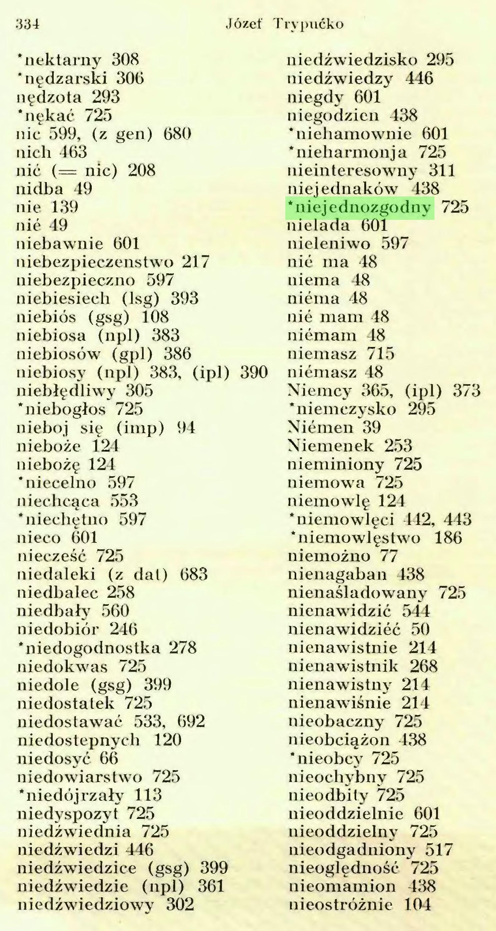 (...) Józef Trypucko 334 'nektarny 308 'nędzarski 300 nędzota 293 'nękać 725 nic 599, (z gen) 080 nich 403 nić (= nic) 208 uidba 49 nie 139 nié 49 niebawnie 001 niebezpieczeństwo 217 niebezpieczno 597 niebiesiecli (lsg) 393 niebios (gsg) 108 niebiosa (npl) 383 niebiosów (gpl) 380 niebiosy (npl) 383, (ipl) 390 niebłędliwy 305 'niebogłos 725 nieboj się (imp) 94 nieboże 124 niebożę 124 'niecelno 597 niechcąca 553 'niechętno 597 nieco 001 niecześć 725 niedaleki (z dal) 083 niedbalec 258 niedbały 500 niedobiór 240 'niedogodnostka 278 niedokwas 725 niedole (gsg) 399 niedostatek 725 niedostawać 533, 092 niedostępnych 120 nie dosyć 00 niedowiarstwo 725 'niedojrzały 113 niedyspozyt 725 niedźwiednia 725 niedźwiedzi 440 niedźwiedzice (gsg) 399 niedźwiedzie (npl) 301 niedźwiedziowy 302 niedźwiedzisko 295 niedźwiedzy 446 niegdy 001 niegodzien 438 'niehamownie 001 'nieharmonja 725 nieinteresowny 311 niejednaków 438 'niejednozgodny 725 nielada 001 nieleniwo 597 nić ma 48 niema 48 niema 48 nié mam 48 niémam 48 niemasz 715 niémasz 48 Niemcy 305, (ipl) 373 'niemczysko 295 Niémen 39 Niemenek 253 nieminiony 725 niemowa 725 niemowlę 124 'niemowlęci 442, 443 * niemo wlęstwo 180 niemożno 77 nienagaban 438 nienaśladowany 725 nienawidzić 544 nienawidzieć 50 nienawistnie 214 nienawistnik 208 nienawistny 214 nienawiśnie 214 nieobaczny 725 nieobciążon 438 'nieobcy 725 nieochybny 725 nieodbity 725 nieoddzielnie 601 nieoddzielny 725 nieodgadniony 517 nieoględność 725 nieomamion 438 nieostrożnie 104...