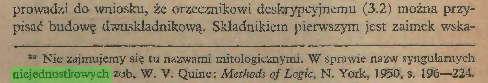(...) prowadzi do wniosku, że orzecznikowi deskrypcyjnemu (3.2) można przypisać budowę dwuskładnikową. Składnikiem pierwszym jest zaimek wska33 Nie zajmujemy się tu nazwami mitologicznymi. W sprawie nazw syngulamych niejednostkowych zob. W. V. Quine: Methods of Logic, N. York, 1950, s. 196—224...