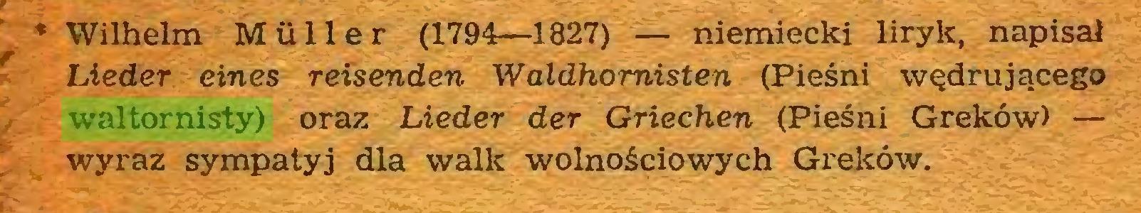 (...) * Wilhelm Müller (1794—1827) — niemiecki liryk, napisał Lieder eines reisenden Waldhomisten (Pieśni wędrującego waltornisty) oraz Lieder der Griechen (Pieśni Greków) — wyraz sympalyj dla walk wolnościowych Greków...