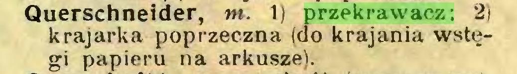 (...) Querschneider, m. 1) przekrawacz; 2) krajarka poprzeczna (do krajania wstęgi papieru na arkusze)...