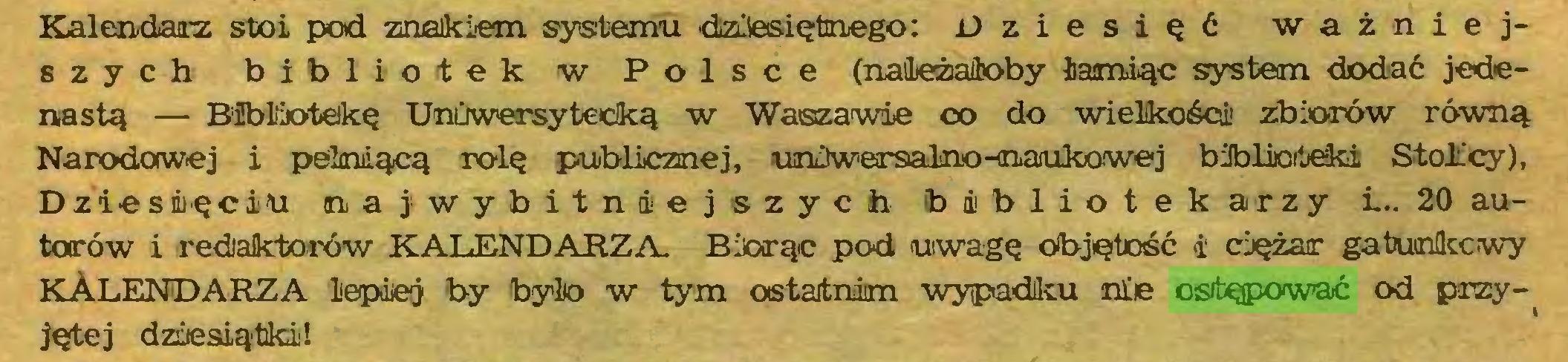 (...) Kalendarz stoi pod znakiem systemu dziesiętnego: Dziesięć ważniejszych bibliotek w Polsce (należałoby łamiąc system dodać jedenastą — Bibliotekę Uniwersytecką w Wasza wie co do wielkości! zbiorów równą Narodowej i pełniącą rolę publicznej, uniwersalno -naukowej biblioteki Stolicy), Dziesięciu na jwybitniej szych bibliotekarzy i.. 20 autorów i redaktorów KALENDARZA. Biorąc pod uwagę objętość i ciężar gatunkowy KALENDARZA lepiej by było w tym ostatnim wypadku nie ostępować od przyjętej dziesiątki!...
